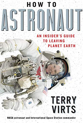 How to Astronaut: An Insider's Guide to Leaving Planet Earth by Terry W. Virts