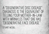 "A ""degenerative disc disease"" diagnosis is the equivalent of telling your mother-in-law with wrinkles that she has ""degenerative face disease"" Stuart McGill"