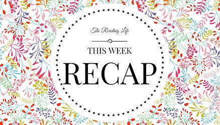 This Week Recap | The Reading Life
