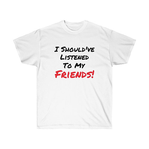I Should've Listened To My Friends Tee