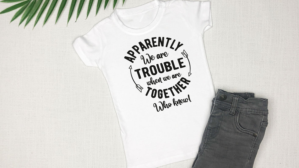 Apparently We Are Trouble When We're Together