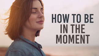 HOW TO BE IN THE MOMENT
