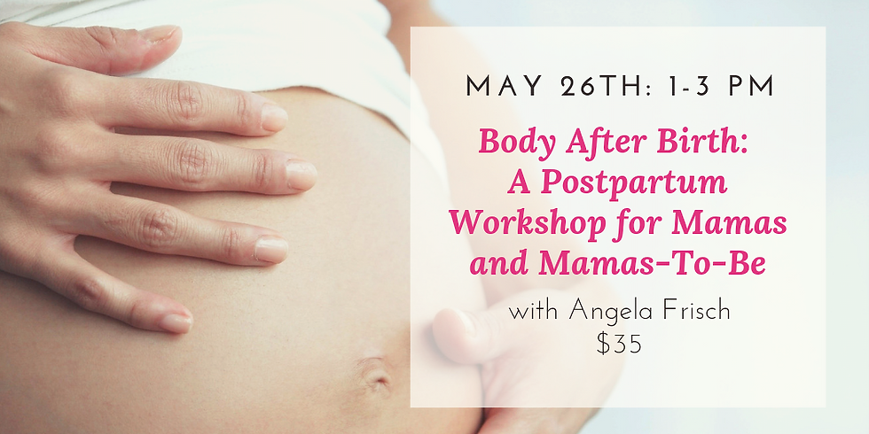 Body After Birth: A Postpartum Workshop for Mamas and Mamas-To-Be