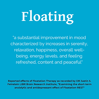 """Blue box stating """"Floating 'a substantial improvement in mood characterized by increases in serenity, relaxation, happiness, overall well-being, energy levels, and felling refreshed, content and peaceful."""" Reported effects of Floatation Therapy as recorded by Dr Justin S Feinstein LIBR Brain Research Institute, """"Examining the short-term anxiolytic and antidepressant effect of Floatation-REST'"""""""