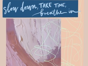 Slow down, take time, breathe in...