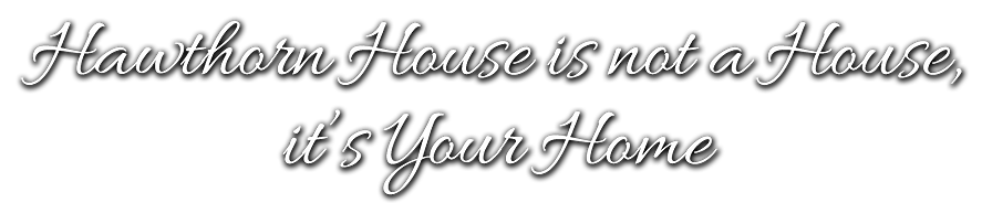 Hawthorn House is not a house, it's your home