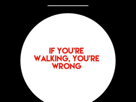 If You're Walking, You're Wrong!