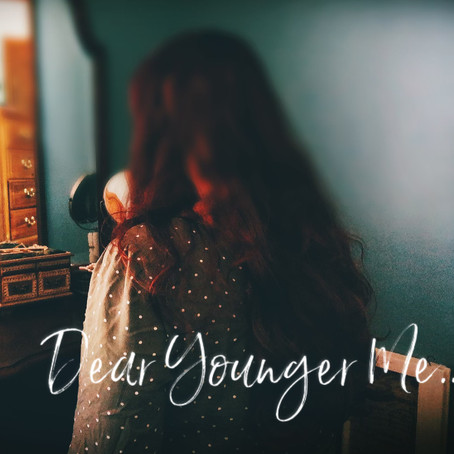 Dear Younger Me...