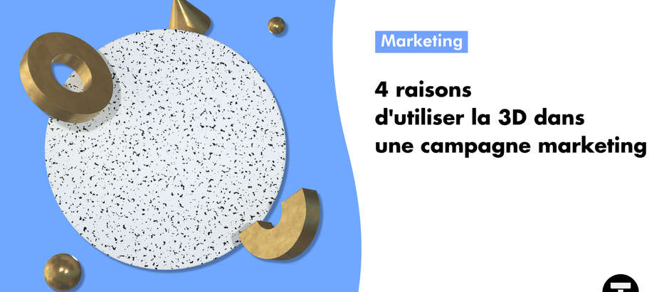 4 raisons d'utiliser la 3D dans une campagne marketing