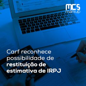 Carf reconhece possibilidade de restituição de estimativa de IRPJ