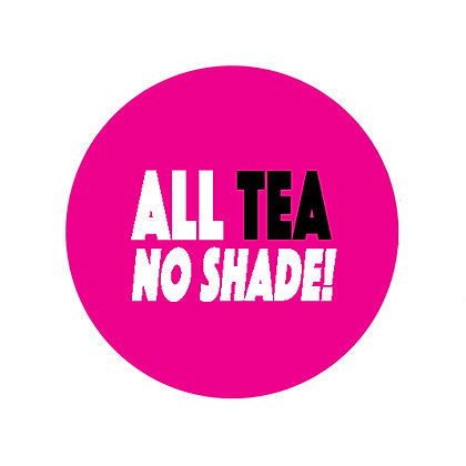 ALL TEA NO SHADGE BADGE LGBT GAY RUPAUL DRAG RACE LESBIAN
