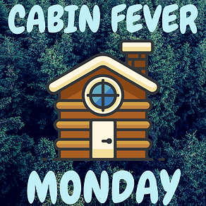 cabin fever monday (2).png