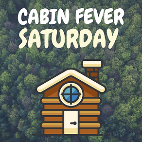CABIN FEVER SATURDAY (2).png