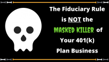 The New Fiduciary Rule is NOT the Masked Killer of Your 401(k) Plan Business