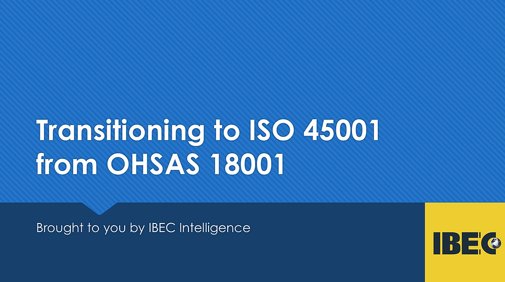 Transitioning to ISO 45001 from OHSAS 18001 by IBEC Intelligence