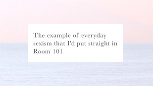 The example of everyday sexism that I'd put straight in Room 101...