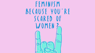 Are you scared of feminism because you're scared of women?