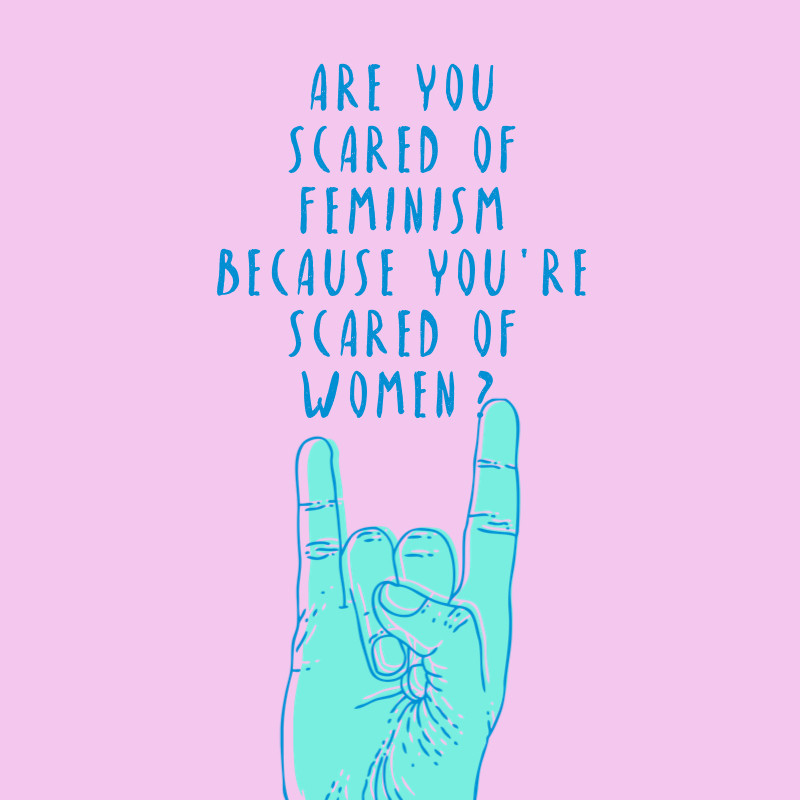 are you scared of feminism because you are scared of women? horrendously feminist blog, feminism article, genderequality, sexism quote