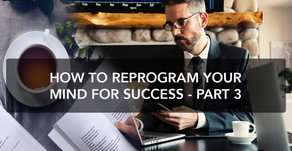 How to reprogram your mind for success - Part 3