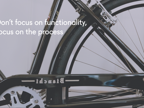 Don't focus on the functionality, focus on the process