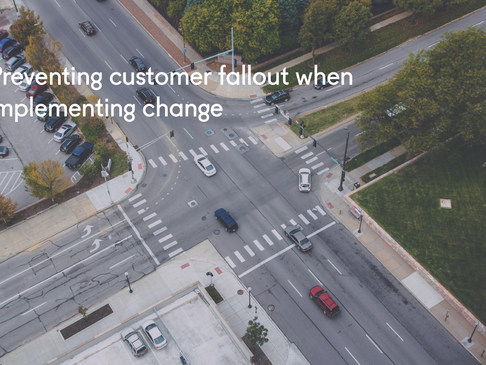 Preventing customer fallout when implementing change