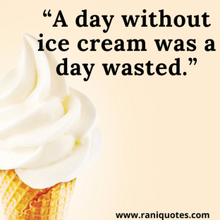 """""""A day without ice cream was a day wasted."""""""