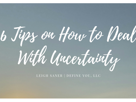 6 Tips on How To Deal With Uncertainty