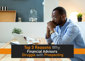 The 3 Top Reasons why Financial Advisors Struggle with Prospecting