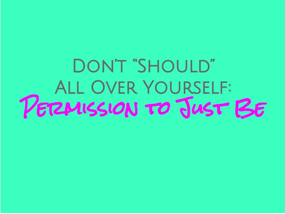 """Gray and pink text over turquoise background: """"Don't 'Should' All Over Yourself: Permission to Just Be."""""""