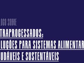 Diálogo sobre ultraprocessados: soluções para sistemas alimentares saudáveis e sustentáveis