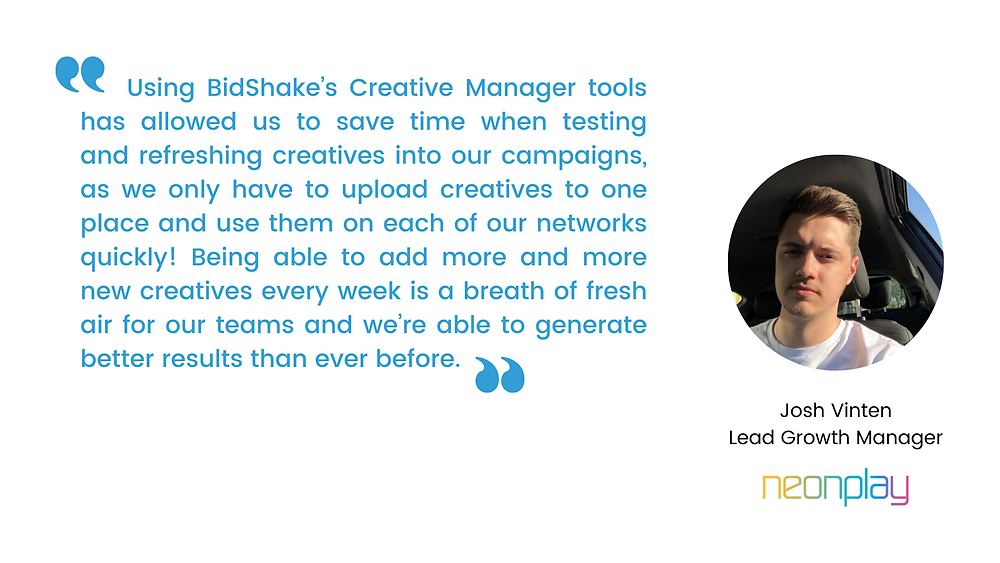 """""""Using BidShake's Creative Manager tools has allowed us to save time when testing and refreshing creatives into our campaigns, as we only have to upload creatives to one place and use them on each of our networks quickly! Being able to add more and more new creatives every week is a breath of fresh air for our teams and we're able to generate better results than ever before.""""  - Josh Vinten, Lead Growth Manager at Neon Play"""