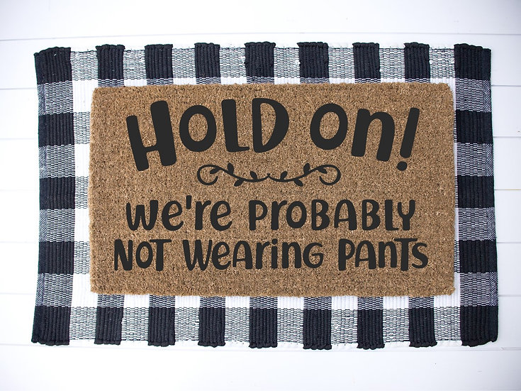 Hold On! We're probably not wearing pants---Year round Door Mat