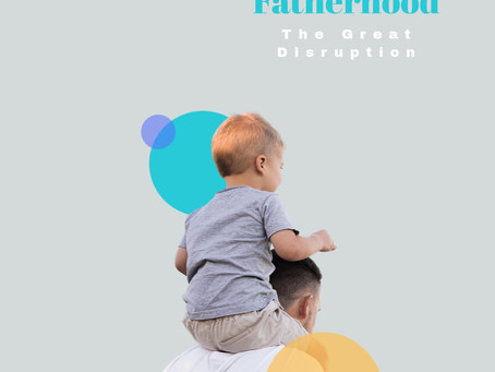 Fatherhood- The Great Disruption