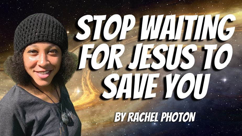 RACHEL PHOTON : STOP WAITING FOR JESUS TO SAVE YOU