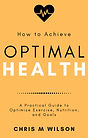 Optimal Health Book - A Practical Guide to Optimize Exercise, Nutrition & Goals - Author Chris M Wilson