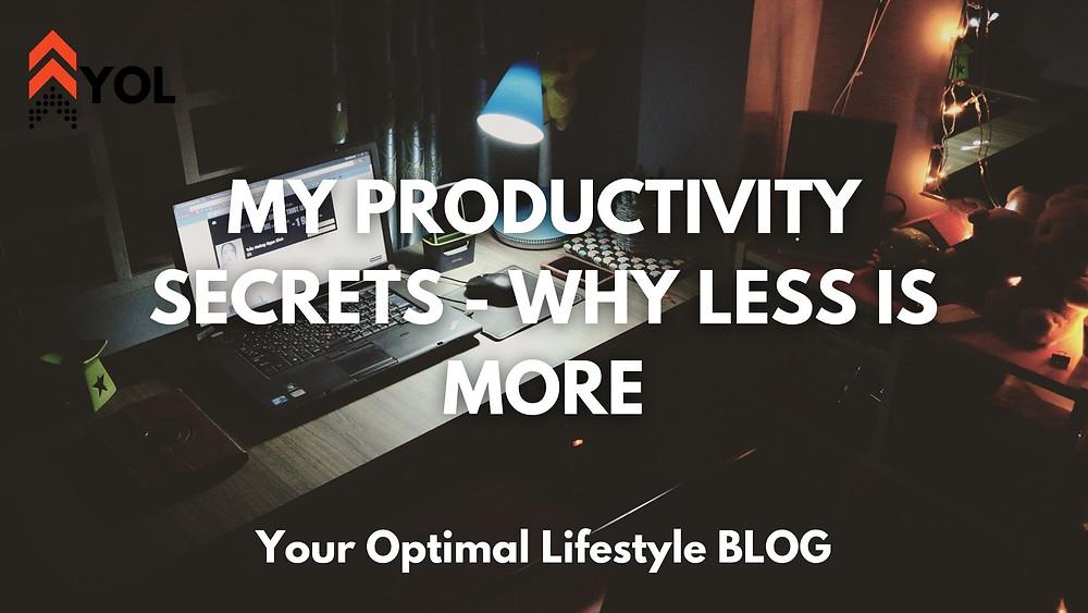 My Productivity Secrets - Why Less is More - YOL Blog
