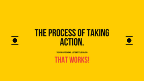 The Process of Taking ACTION - That Works