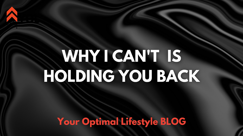 Why I CAN'T is Holding Your Back From Achieving Greatness - Your Optimal Lifestyle BLOG
