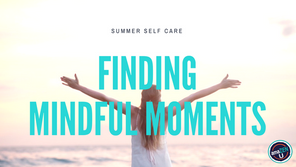 Summer Self Care – Finding Mindful Moments