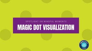 Spotlight on Mindful Moments / Magic Dot Visualization