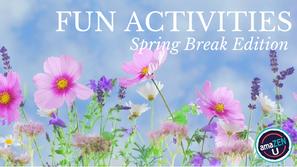 Fun Activities – Spring Break Edition
