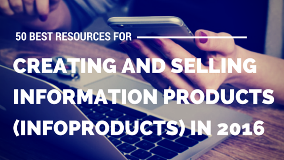 50 Best Resources for Creating and Selling Information Products (Infoproducts) (Updated for 2017)