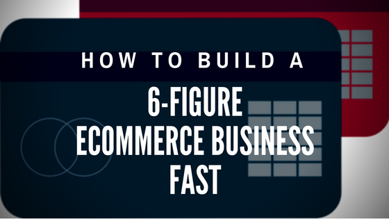 How to Build a 6-Figure Ecommerce Business Fast