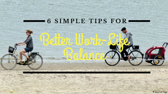 6 Simple Tips For Better Work-Life Balance