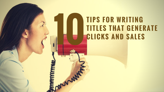 10 Tips for Writing Titles That Generate Clicks and Sales