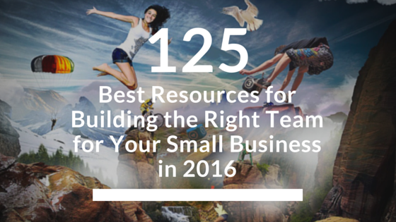 125 Best Resources for Building the Right Team for Your Small Business (Updated for 2017)
