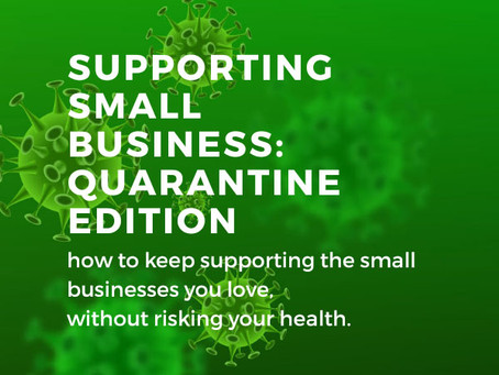 Supporting Small Business: Quarantine Edition part 1