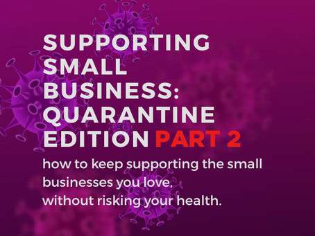 Supporting Small Business: Quarantine Edition part 2