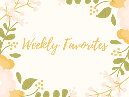 Weekly Favorites to Brighten Your Day!