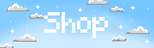 Ombre blue background with pixel clouds on it and it says shop